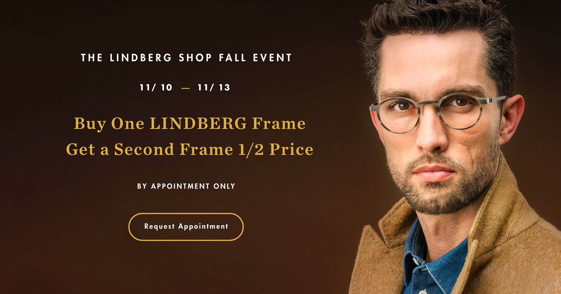 The LINDBERG SHOP fall event 11/10 - 11/13. Buy One LINDBERG frame ,get a second frame 1/2 price. By appointment only.